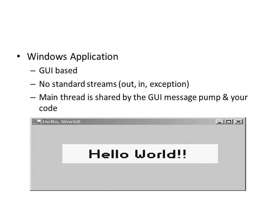 Windows Application – GUI based – No standard streams (out, in, exception) – Main thread is shared by the GUI message pump & your code