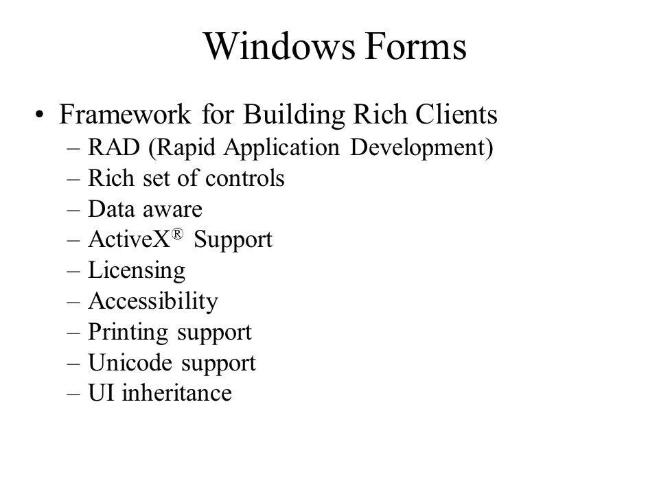 Windows Forms Framework for Building Rich Clients –RAD (Rapid Application Development) –Rich set of controls –Data aware –ActiveX ® Support –Licensing –Accessibility –Printing support –Unicode support –UI inheritance