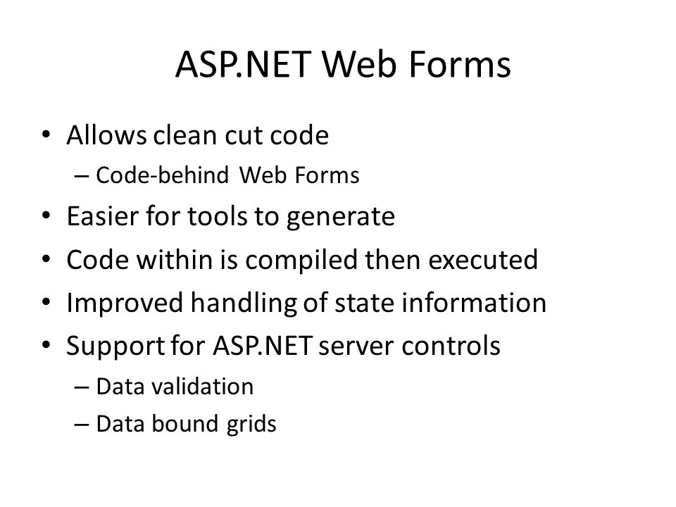ASP.NET Web Forms Allows clean cut code – Code-behind Web Forms Easier for tools to generate Code within is compiled then executed Improved handling of state information Support for ASP.NET server controls – Data validation – Data bound grids