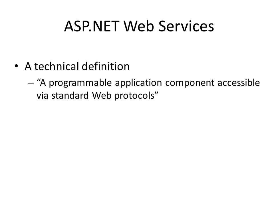ASP.NET Web Services A technical definition – A programmable application component accessible via standard Web protocols