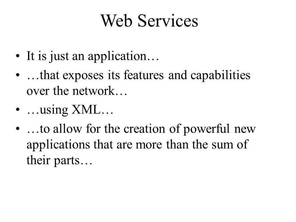 Web Services It is just an application… …that exposes its features and capabilities over the network… …using XML… …to allow for the creation of powerful new applications that are more than the sum of their parts…
