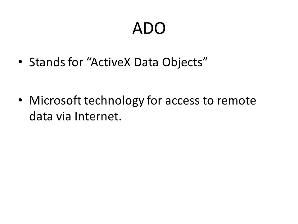 ADO Stands for ActiveX Data Objects Microsoft technology for access to remote data via Internet.