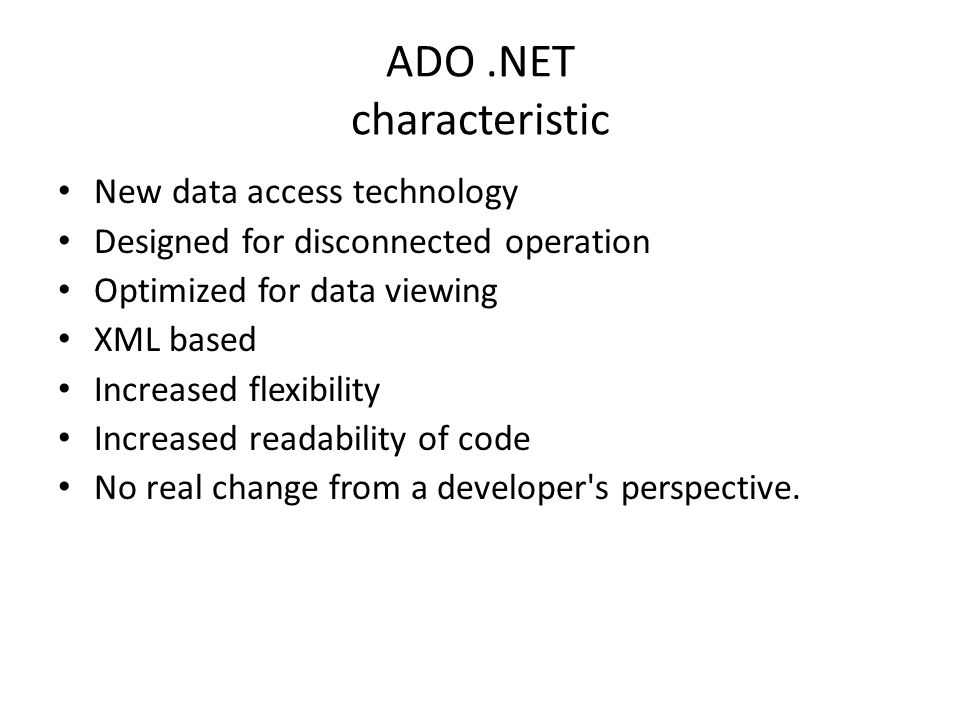 ADO.NET characteristic New data access technology Designed for disconnected operation Optimized for data viewing XML based Increased flexibility Increased readability of code No real change from a developer s perspective.