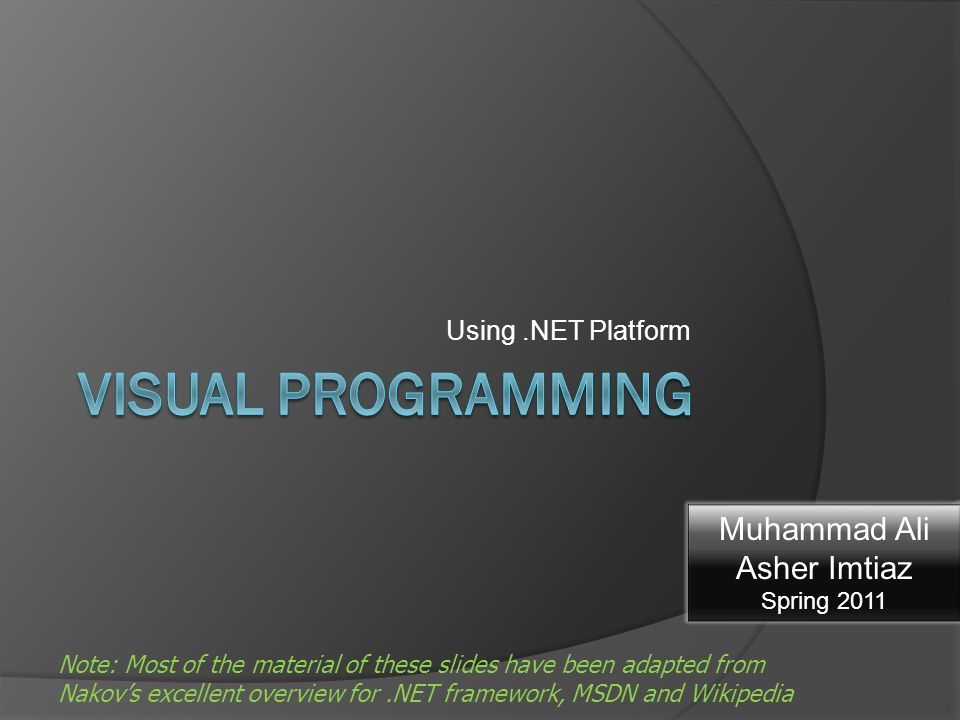Using.NET Platform Note: Most of the material of these slides have been adapted from Nakov's excellent overview for.NET framework, MSDN and Wikipedia Muhammad Ali Asher Imtiaz Spring 2011