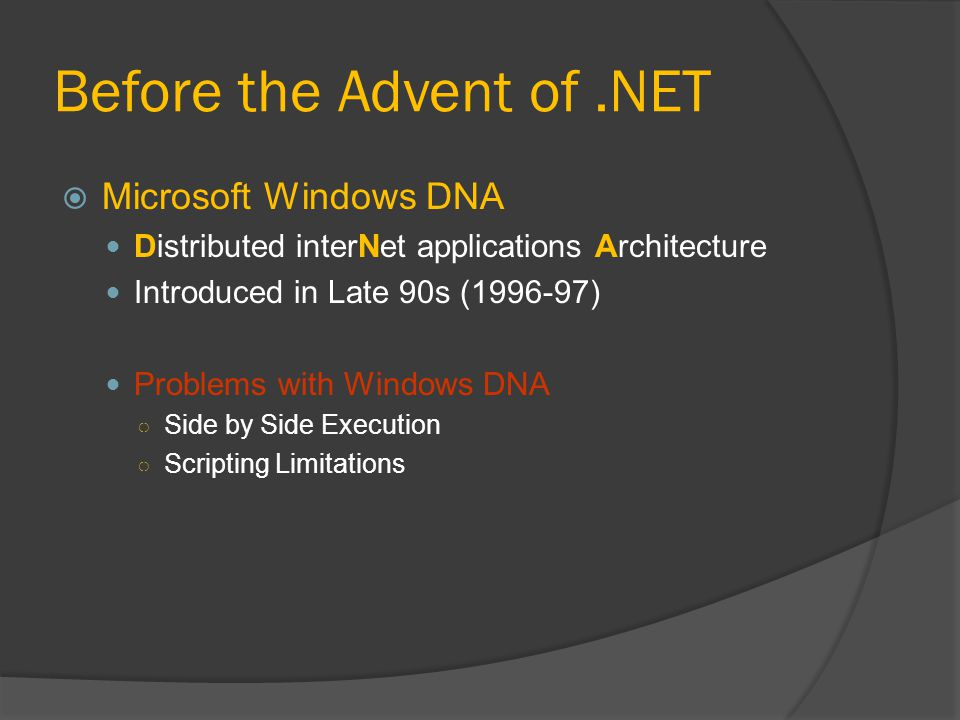 Before the Advent of.NET  Microsoft Windows DNA Distributed interNet applications Architecture Introduced in Late 90s ( ) Problems with Windows DNA ○ Side by Side Execution ○ Scripting Limitations
