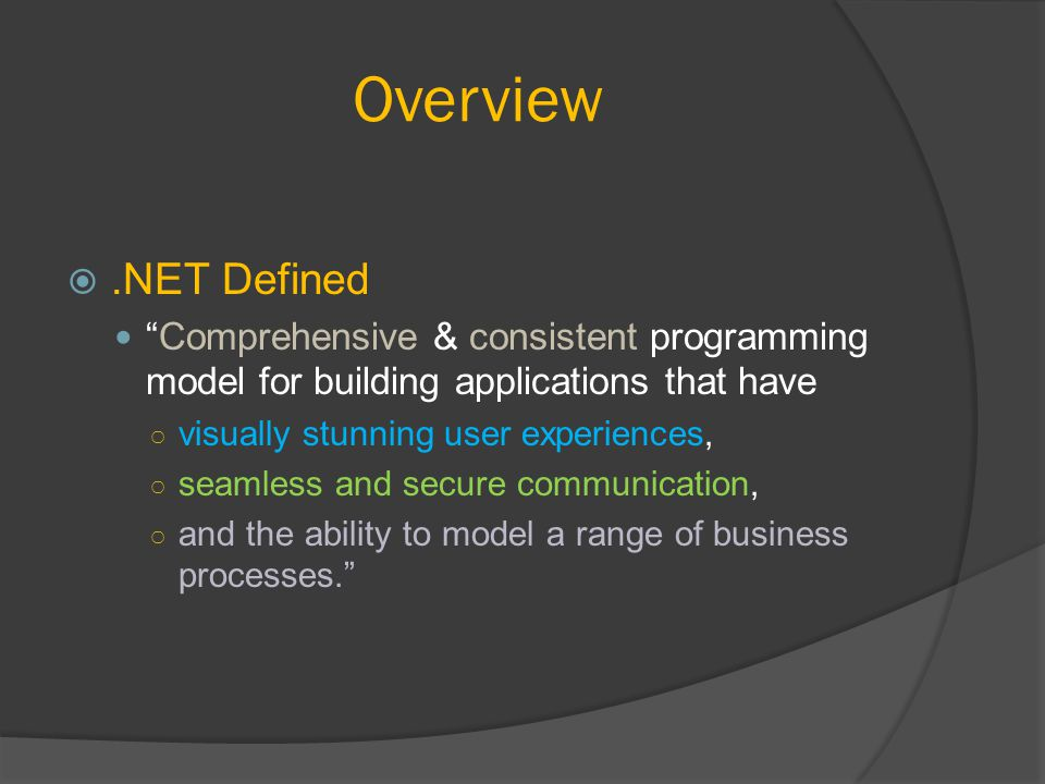 Overview .NET Defined Comprehensive & consistent programming model for building applications that have ○ visually stunning user experiences, ○ seamless and secure communication, ○ and the ability to model a range of business processes.