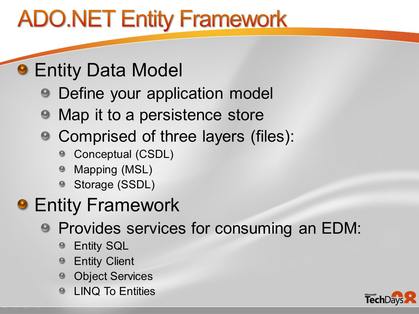 Entity Data Model Define your application model Map it to a persistence store Comprised of three layers (files): Conceptual (CSDL) Mapping (MSL) Storage (SSDL) Entity Framework Provides services for consuming an EDM: Entity SQL Entity Client Object Services LINQ To Entities