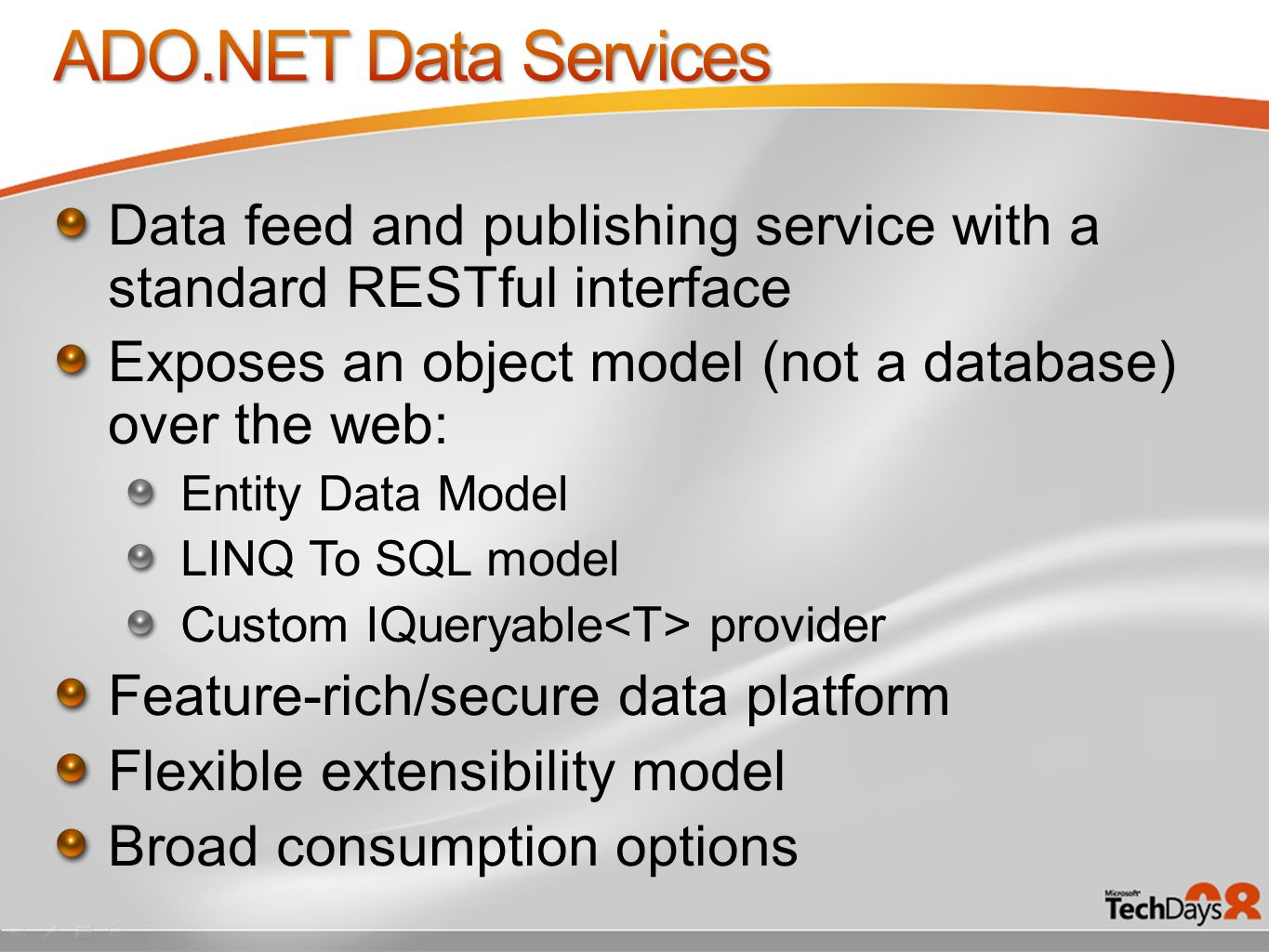 Data feed and publishing service with a standard RESTful interface Exposes an object model (not a database) over the web: Entity Data Model LINQ To SQL model Custom IQueryable provider Feature-rich/secure data platform Flexible extensibility model Broad consumption options