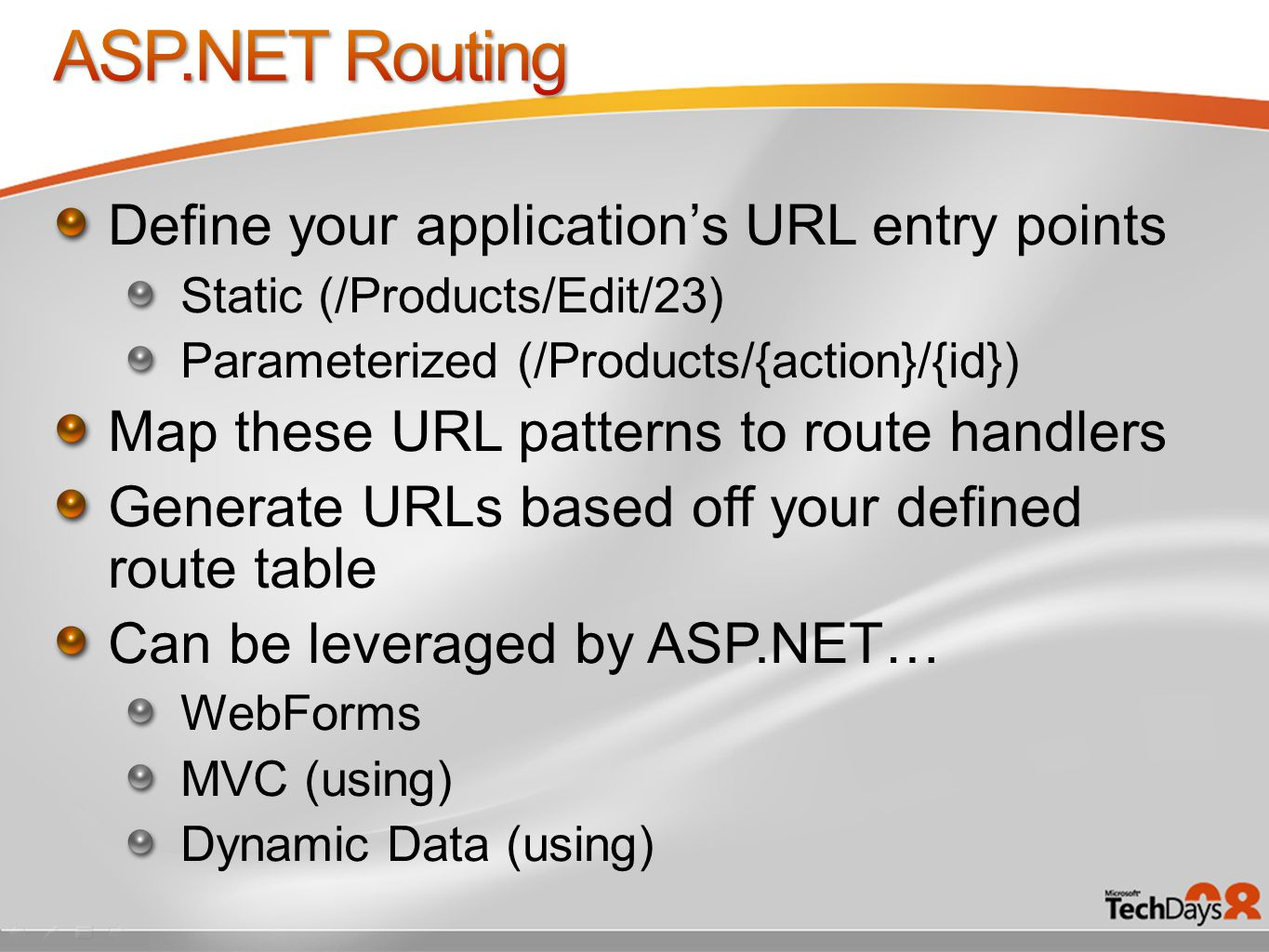 Define your application's URL entry points Static (/Products/Edit/23) Parameterized (/Products/{action}/{id}) Map these URL patterns to route handlers Generate URLs based off your defined route table Can be leveraged by ASP.NET… WebForms MVC (using) Dynamic Data (using)