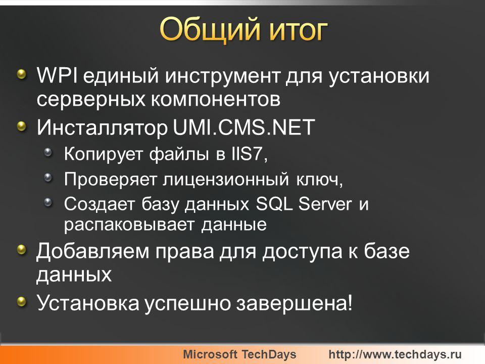 Microsoft TechDayshttp://www.techdays.ru WPI единый инструмент для установки серверных компонентов Инсталлятор UMI.CMS.NET Копирует файлы в IIS7, Проверяет лицензионный ключ, Создает базу данных SQL Server и распаковывает данные Добавляем права для доступа к базе данных Установка успешно завершена!