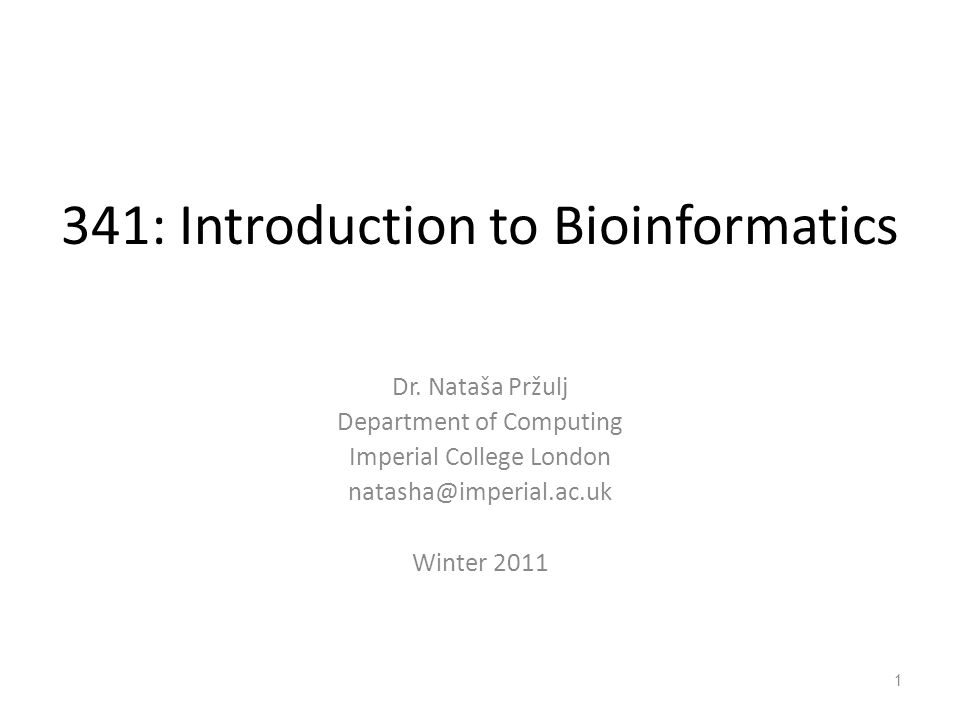 341: Introduction to Bioinformatics Dr. Nataša Pržulj Department of Computing Imperial College London natasha@imperial.ac.uk Winter 2011 1