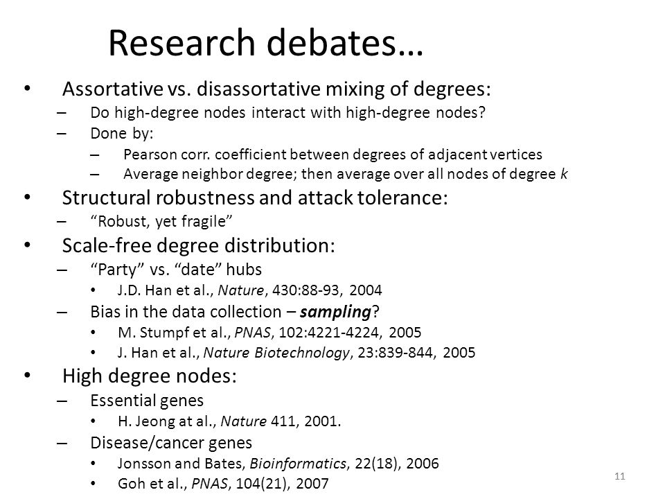 11 Research debates… Assortative vs. disassortative mixing of degrees: – Do high-degree nodes interact with high-degree nodes? – Done by: – Pearson co