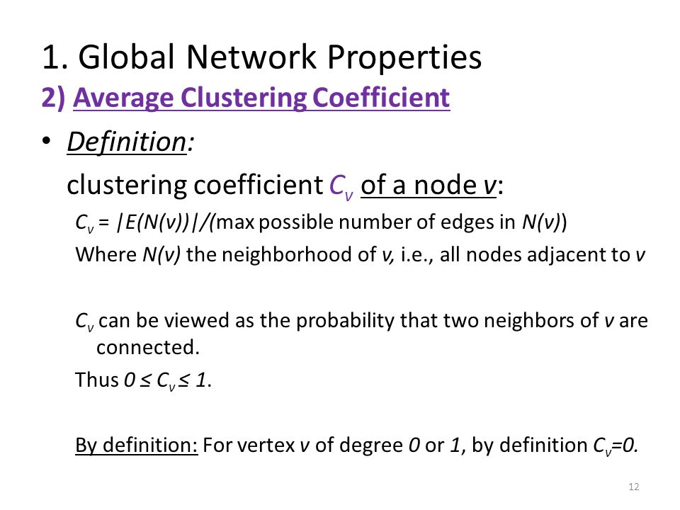 Definition: clustering coefficient C v of a node v: C v = |E(N(v))|/(max possible number of edges in N(v)) Where N(v) the neighborhood of v, i.e., all