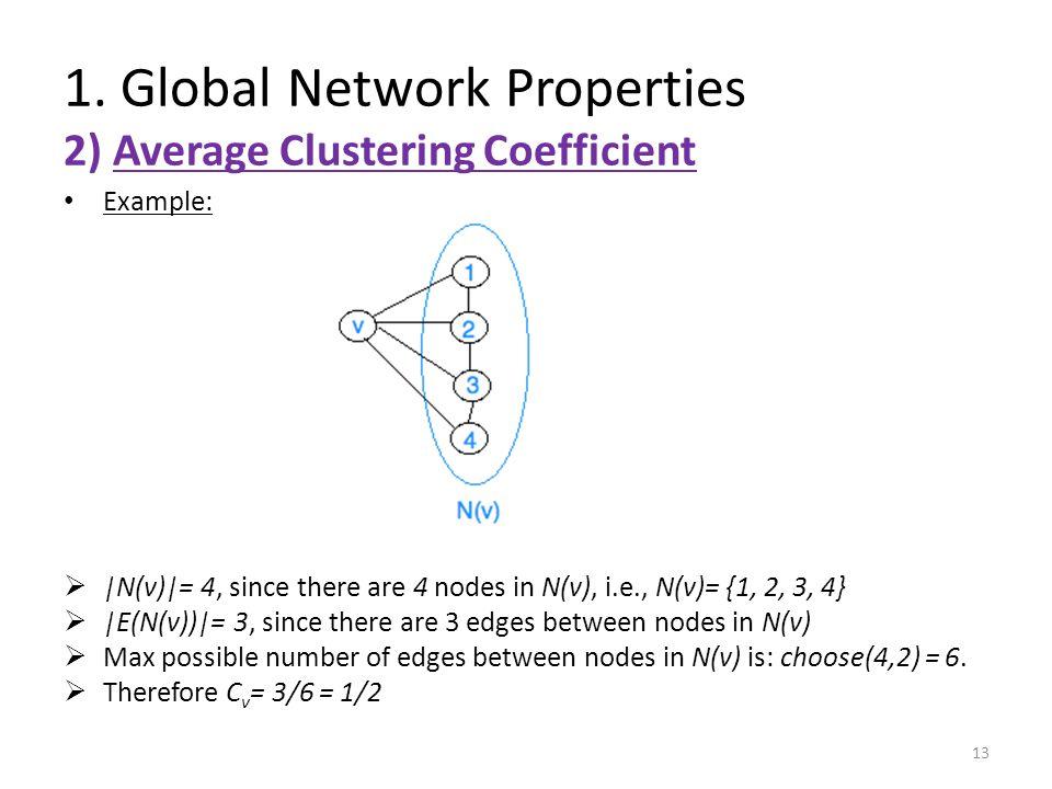 Example:  |N(v)|= 4, since there are 4 nodes in N(v), i.e., N(v)= {1, 2, 3, 4}  |E(N(v))|= 3, since there are 3 edges between nodes in N(v)  Max possible number of edges between nodes in N(v) is: choose(4,2) = 6.