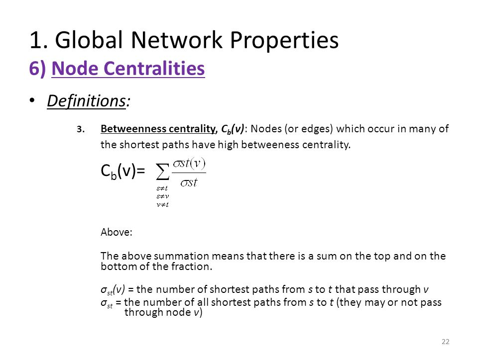 22 Definitions: 3. Betweenness centrality, C b (v): Nodes (or edges) which occur in many of the shortest paths have high betweeness centrality. C b (v