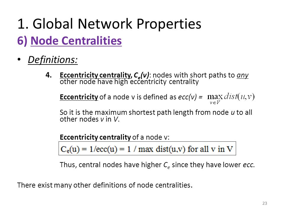 23 Definitions: 4. Eccentricity centrality, C e (v): nodes with short paths to any other node have high eccentricity centrality Eccentricity of a node