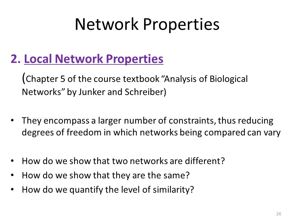 "26 Network Properties 2. Local Network Properties ( Chapter 5 of the course textbook ""Analysis of Biological Networks"" by Junker and Schreiber) They e"