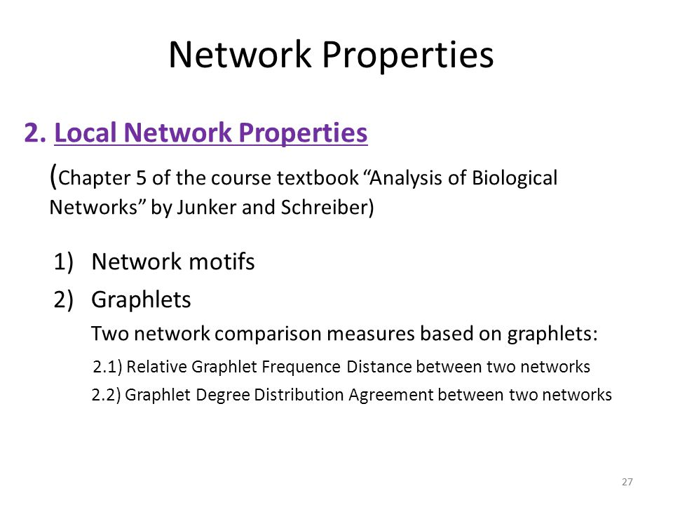 "27 Network Properties 2. Local Network Properties ( Chapter 5 of the course textbook ""Analysis of Biological Networks"" by Junker and Schreiber) 1)Netw"