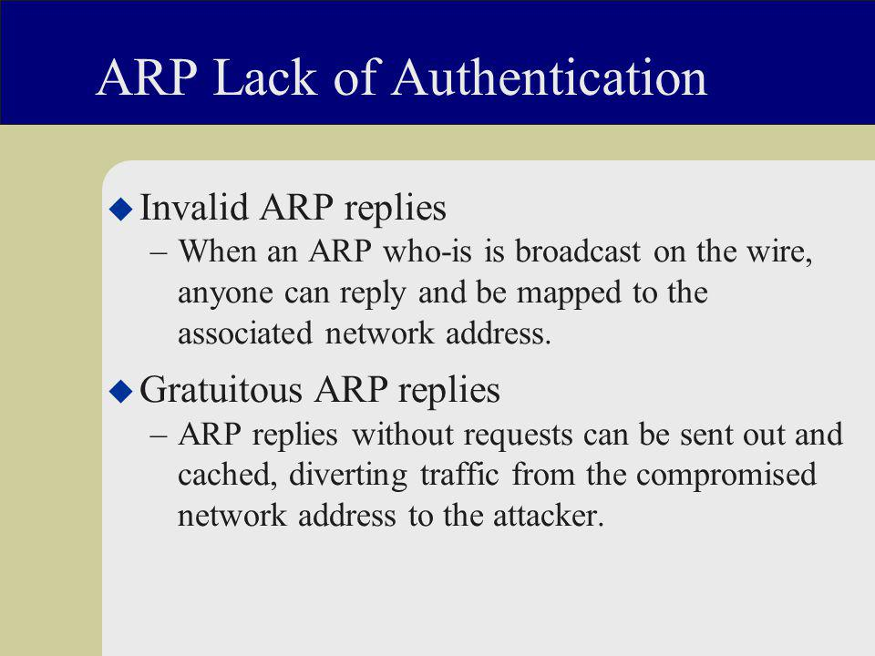 ARP Lack of Authentication u Invalid ARP replies –When an ARP who-is is broadcast on the wire, anyone can reply and be mapped to the associated network address.