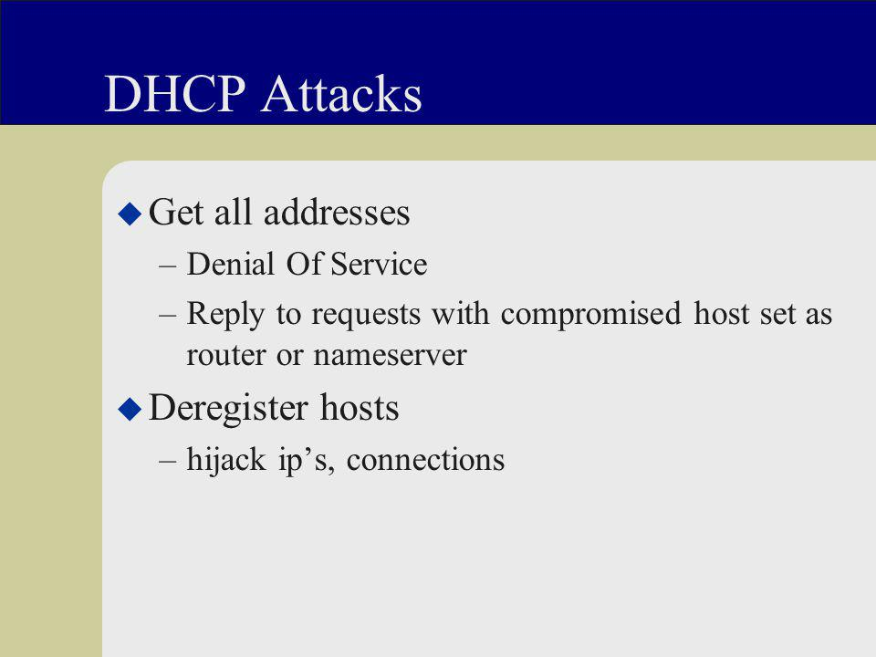 DHCP Attacks u Get all addresses –Denial Of Service –Reply to requests with compromised host set as router or nameserver u Deregister hosts –hijack ip's, connections