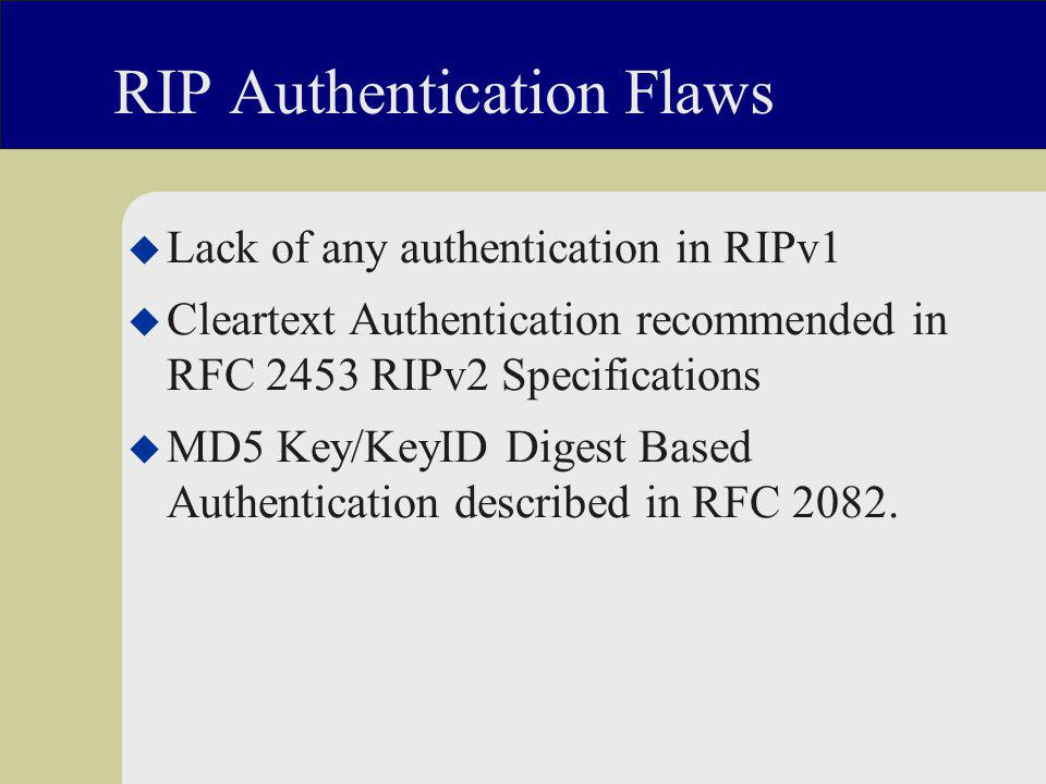 RIP Authentication Flaws u Lack of any authentication in RIPv1 u Cleartext Authentication recommended in RFC 2453 RIPv2 Specifications u MD5 Key/KeyID Digest Based Authentication described in RFC 2082.