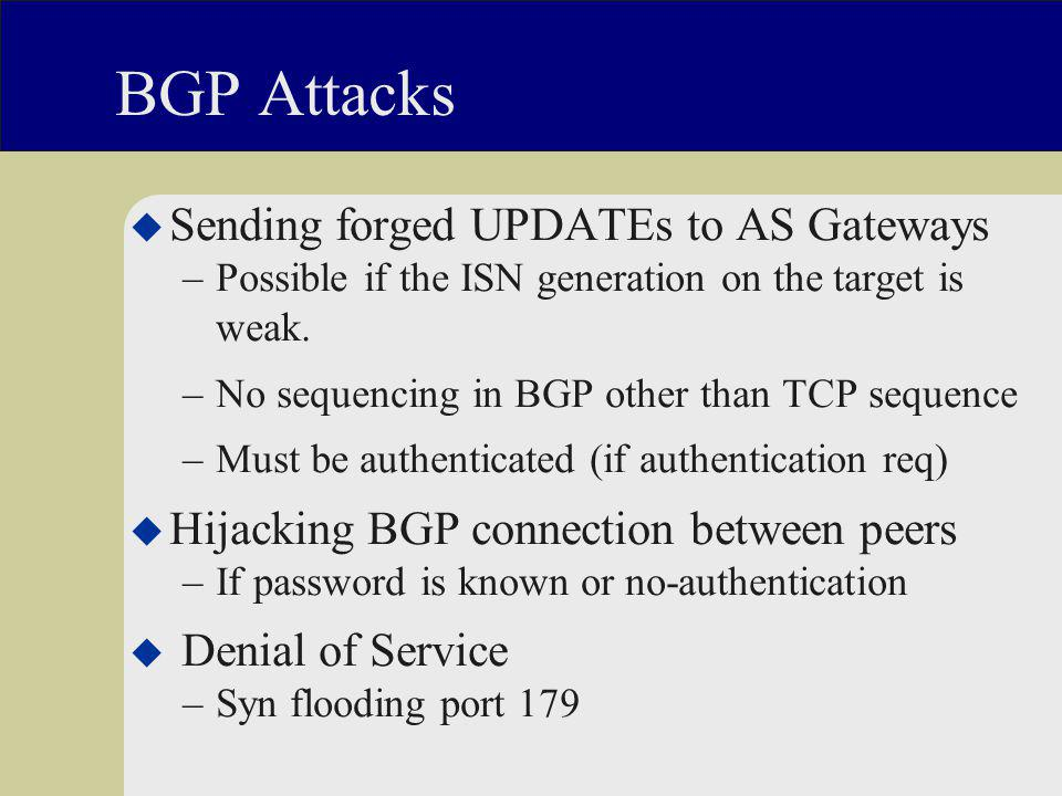 BGP Attacks u Sending forged UPDATEs to AS Gateways –Possible if the ISN generation on the target is weak.