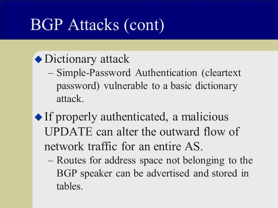BGP Attacks (cont) u Dictionary attack –Simple-Password Authentication (cleartext password) vulnerable to a basic dictionary attack.