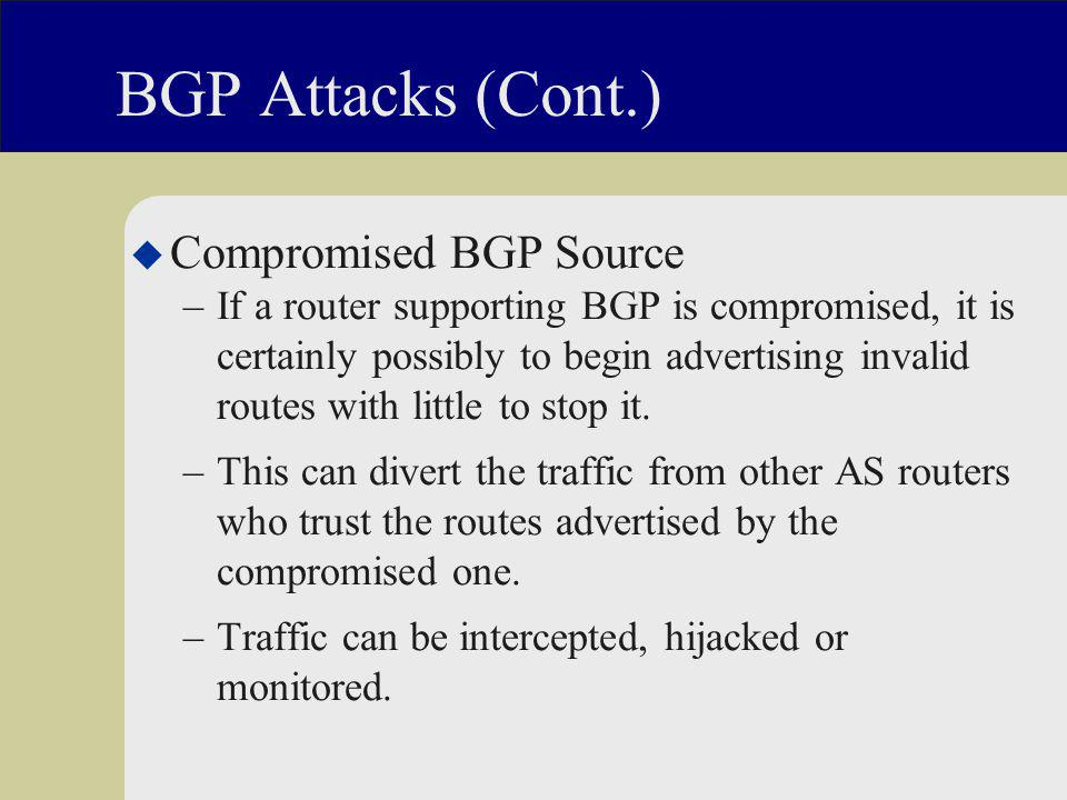 BGP Attacks (Cont.) u Compromised BGP Source –If a router supporting BGP is compromised, it is certainly possibly to begin advertising invalid routes with little to stop it.