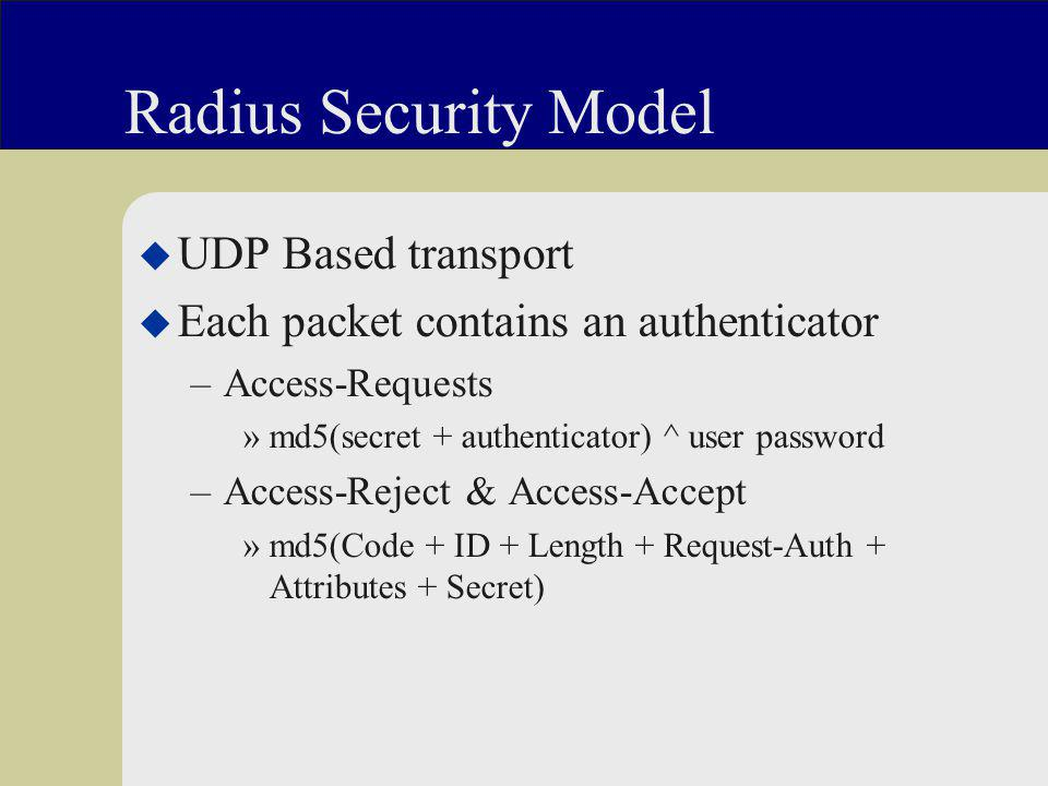 Radius Security Model u UDP Based transport u Each packet contains an authenticator –Access-Requests »md5(secret + authenticator) ^ user password –Access-Reject & Access-Accept »md5(Code + ID + Length + Request-Auth + Attributes + Secret)