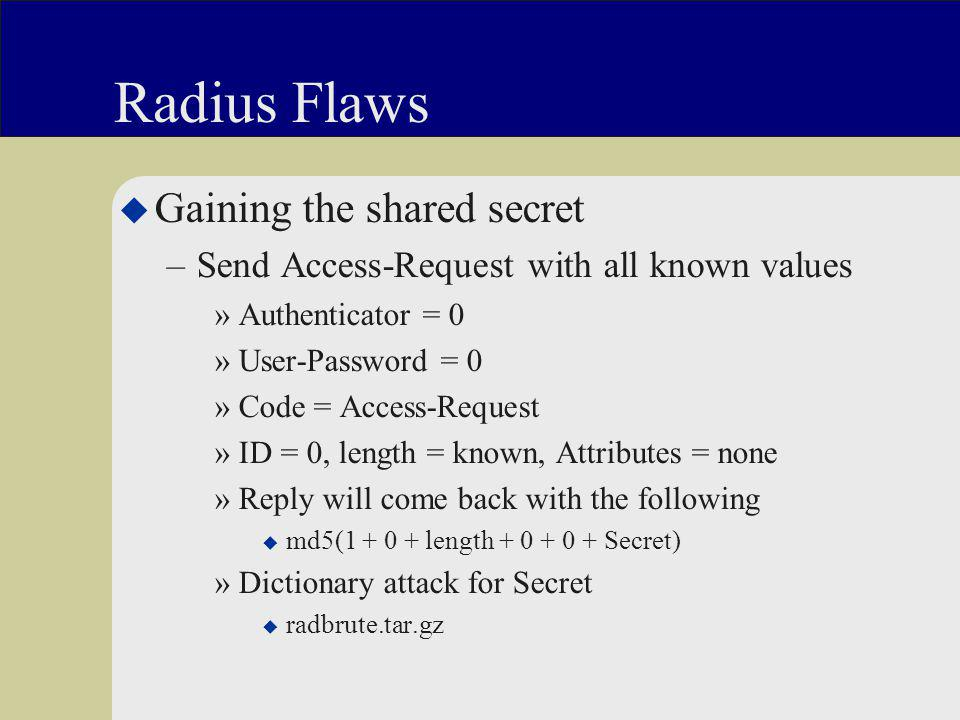 Radius Flaws u Gaining the shared secret –Send Access-Request with all known values »Authenticator = 0 »User-Password = 0 »Code = Access-Request »ID = 0, length = known, Attributes = none »Reply will come back with the following u md5(1 + 0 + length + 0 + 0 + Secret) »Dictionary attack for Secret u radbrute.tar.gz