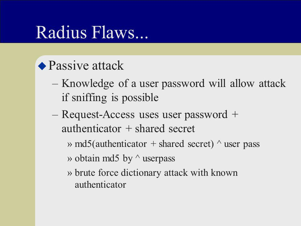 Radius Flaws... u Passive attack –Knowledge of a user password will allow attack if sniffing is possible –Request-Access uses user password + authenti