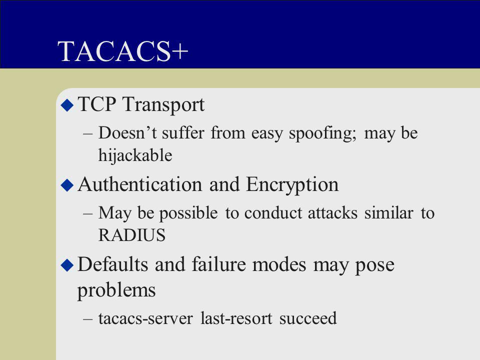 TACACS+ u TCP Transport –Doesn't suffer from easy spoofing; may be hijackable u Authentication and Encryption –May be possible to conduct attacks similar to RADIUS u Defaults and failure modes may pose problems –tacacs-server last-resort succeed
