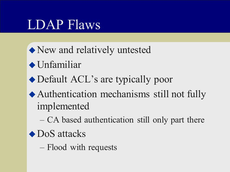LDAP Flaws u New and relatively untested u Unfamiliar u Default ACL's are typically poor u Authentication mechanisms still not fully implemented –CA based authentication still only part there u DoS attacks –Flood with requests