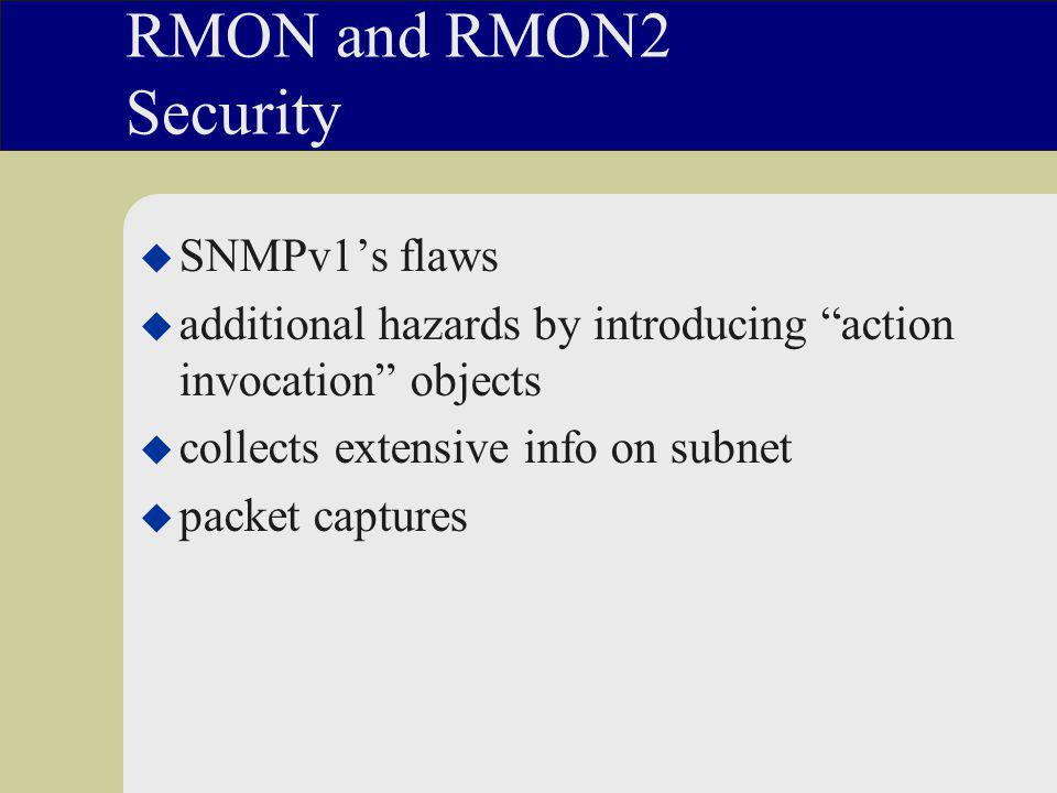 RMON and RMON2 Security u SNMPv1's flaws u additional hazards by introducing action invocation objects u collects extensive info on subnet u packet captures