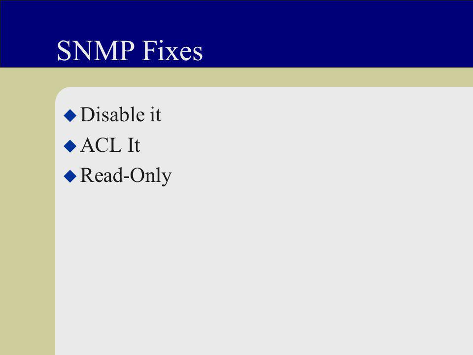SNMP Fixes u Disable it u ACL It u Read-Only