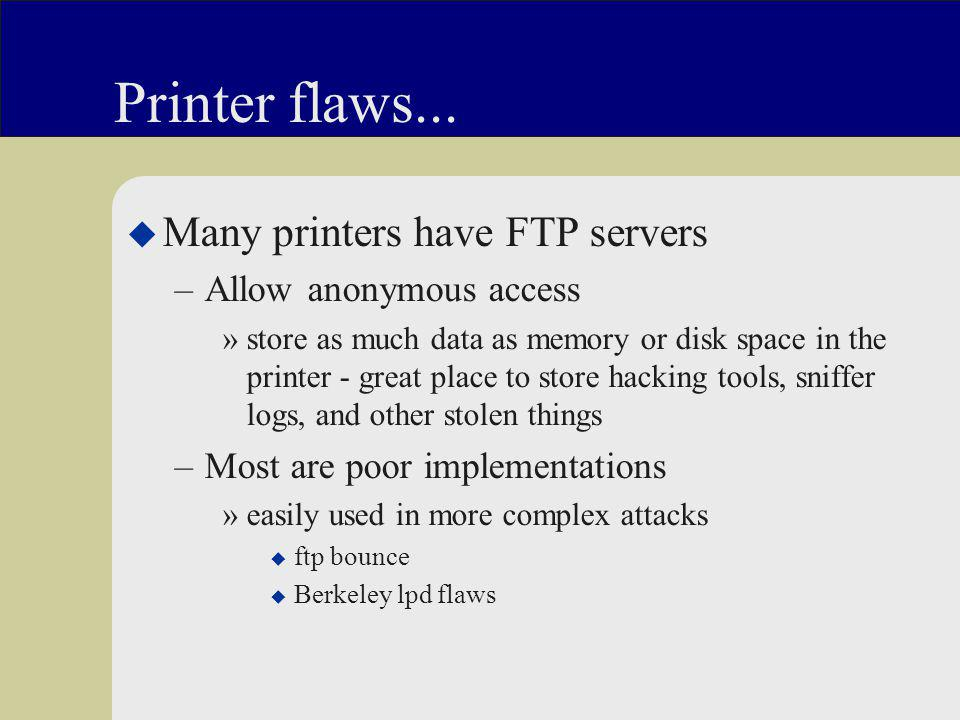 Printer flaws... u Many printers have FTP servers –Allow anonymous access »store as much data as memory or disk space in the printer - great place to