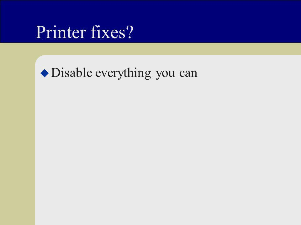 Printer fixes u Disable everything you can