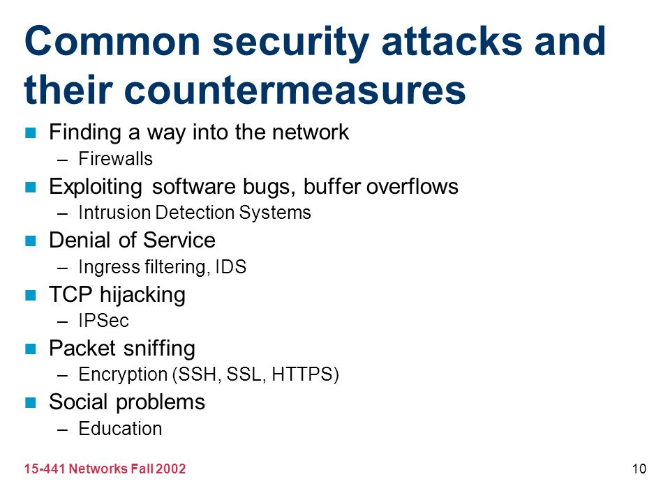 15-441 Networks Fall 200210 Common security attacks and their countermeasures Finding a way into the network –Firewalls Exploiting software bugs, buff