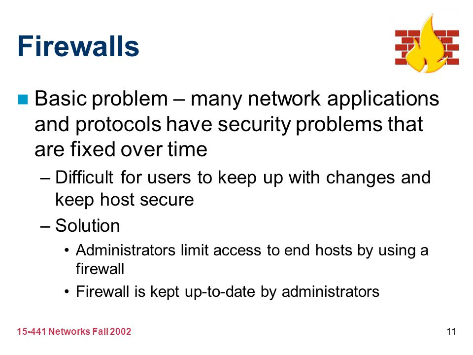 15-441 Networks Fall 200211 Firewalls Basic problem – many network applications and protocols have security problems that are fixed over time –Difficu