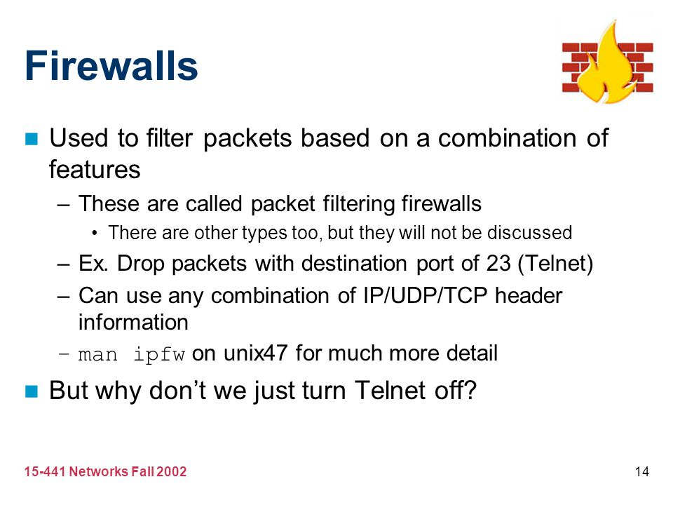 15-441 Networks Fall 200214 Firewalls Used to filter packets based on a combination of features –These are called packet filtering firewalls There are