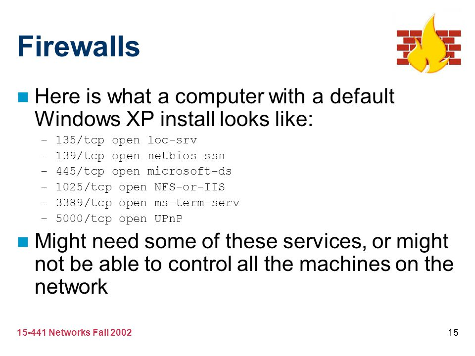 15-441 Networks Fall 200215 Firewalls Here is what a computer with a default Windows XP install looks like: –135/tcp open loc-srv –139/tcp open netbio
