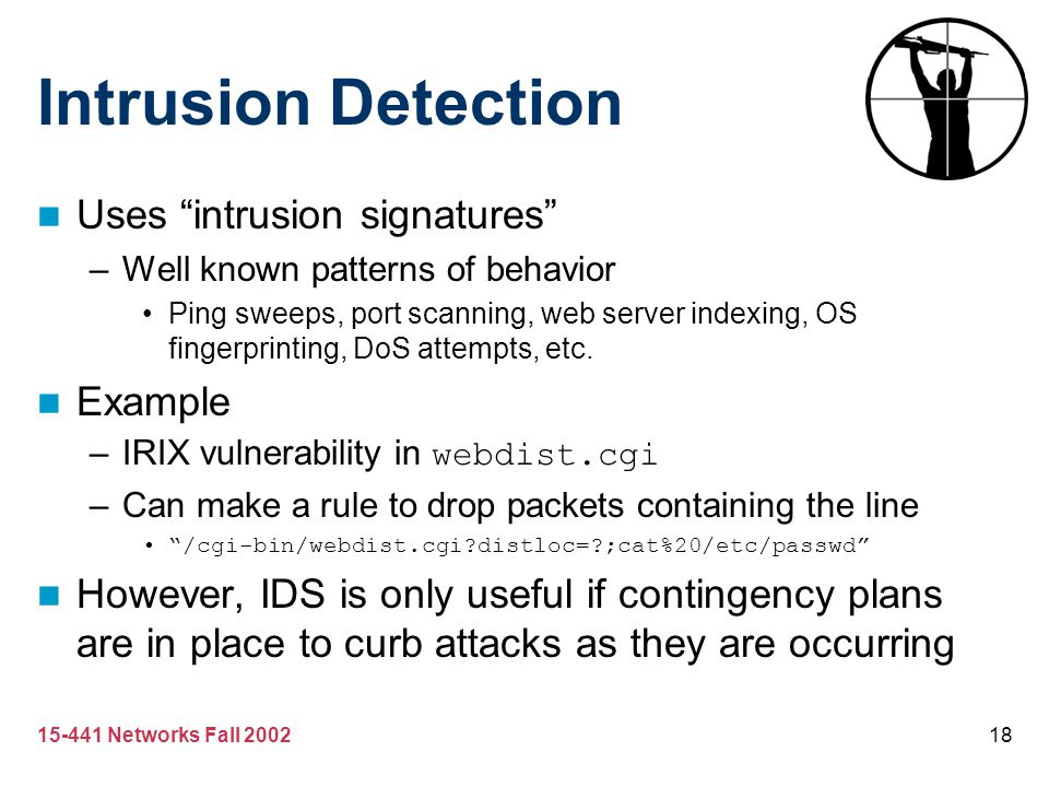 "15-441 Networks Fall 200218 Intrusion Detection Uses ""intrusion signatures"" –Well known patterns of behavior Ping sweeps, port scanning, web server in"