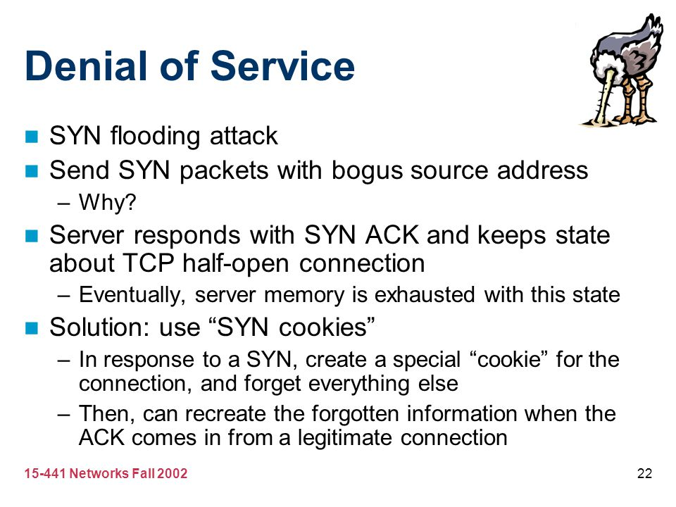 15-441 Networks Fall 200222 Denial of Service SYN flooding attack Send SYN packets with bogus source address –Why? Server responds with SYN ACK and ke