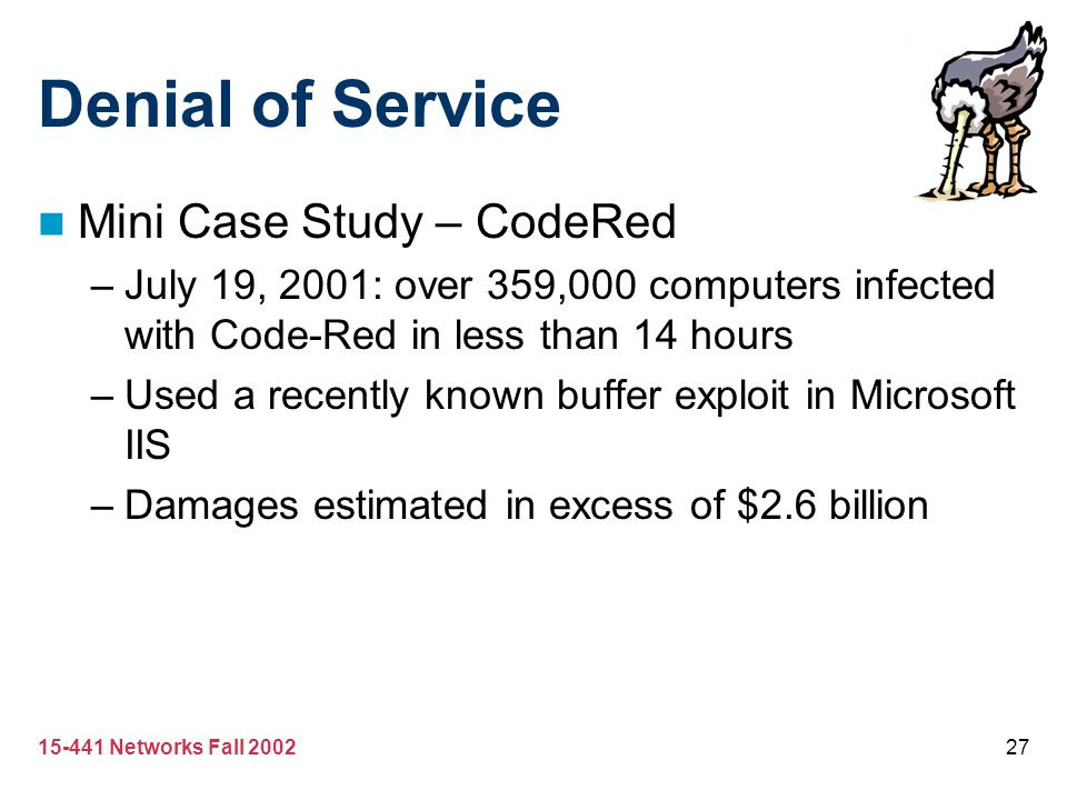 15-441 Networks Fall 200227 Denial of Service Mini Case Study – CodeRed –July 19, 2001: over 359,000 computers infected with Code-Red in less than 14