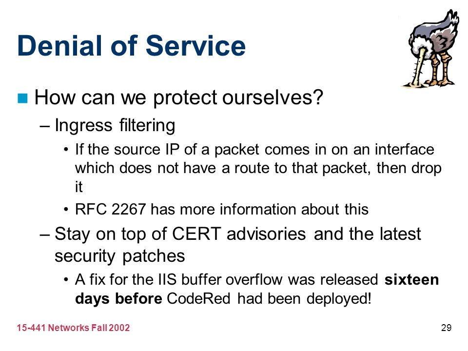 15-441 Networks Fall 200229 Denial of Service How can we protect ourselves? –Ingress filtering If the source IP of a packet comes in on an interface w