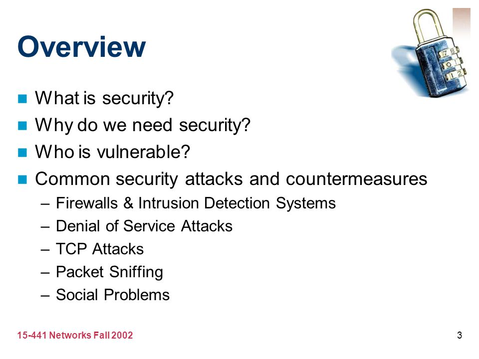 15-441 Networks Fall 20023 Overview What is security? Why do we need security? Who is vulnerable? Common security attacks and countermeasures –Firewal