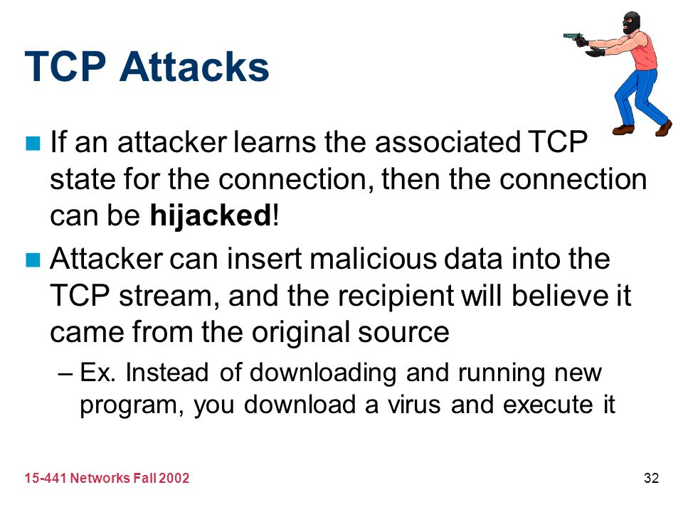 15-441 Networks Fall 200232 TCP Attacks If an attacker learns the associated TCP state for the connection, then the connection can be hijacked! Attack