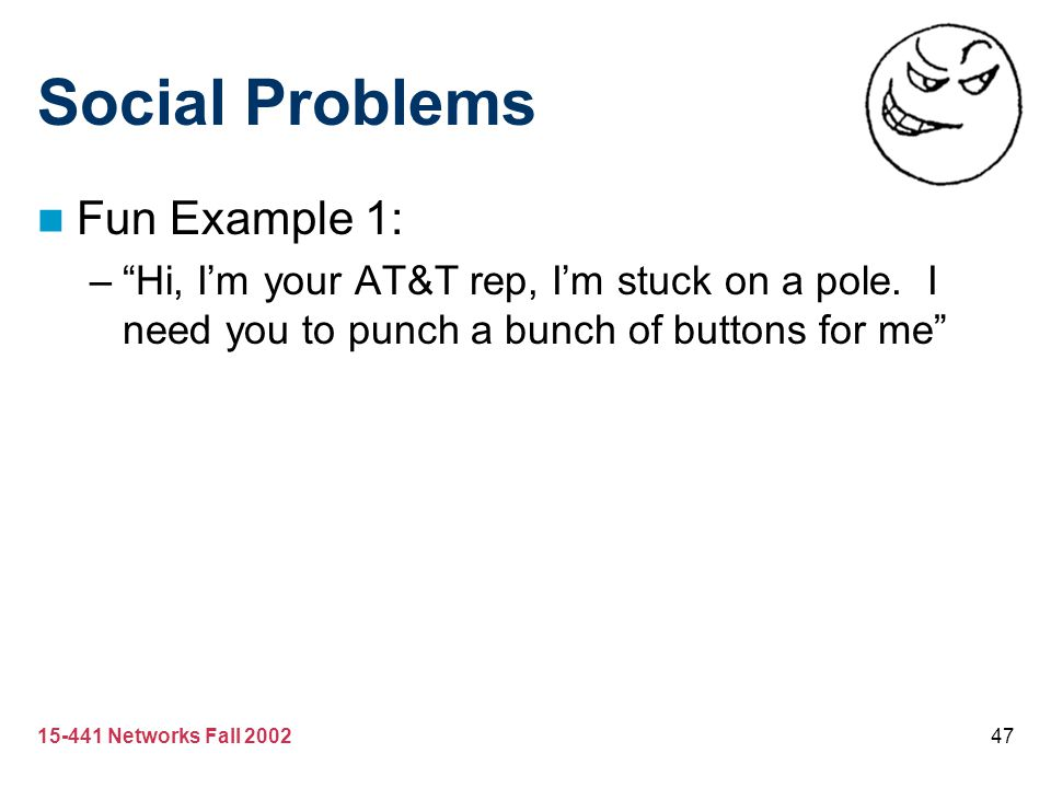"15-441 Networks Fall 200247 Social Problems Fun Example 1: –""Hi, I'm your AT&T rep, I'm stuck on a pole. I need you to punch a bunch of buttons for me"