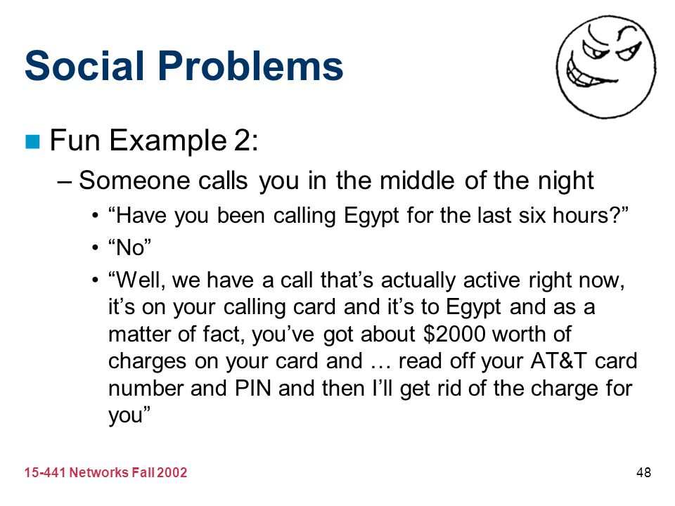 "15-441 Networks Fall 200248 Social Problems Fun Example 2: –Someone calls you in the middle of the night ""Have you been calling Egypt for the last six"
