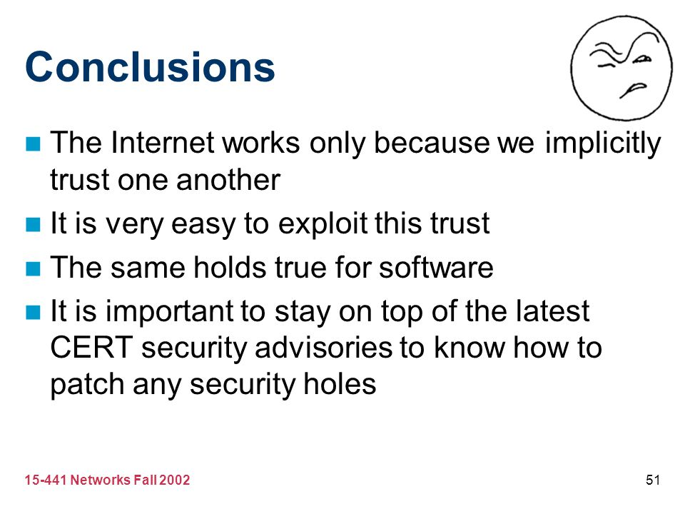 15-441 Networks Fall 200251 Conclusions The Internet works only because we implicitly trust one another It is very easy to exploit this trust The same